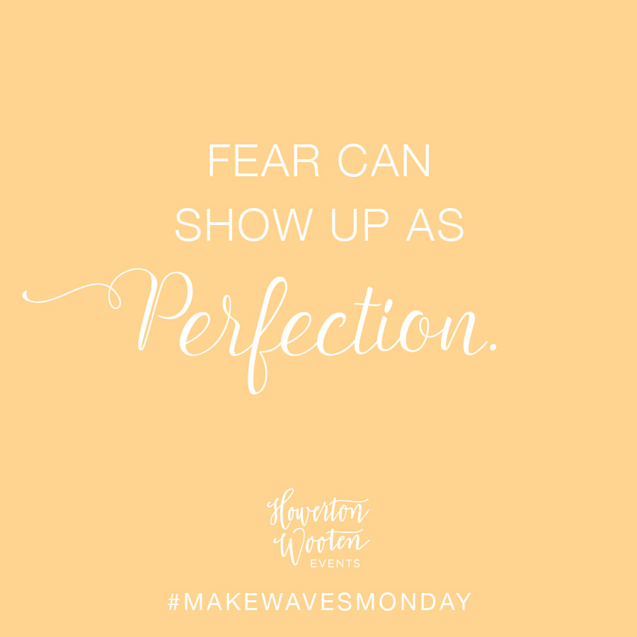 Fear Can Show Up as Perfection. Howerton+Wooten Events.