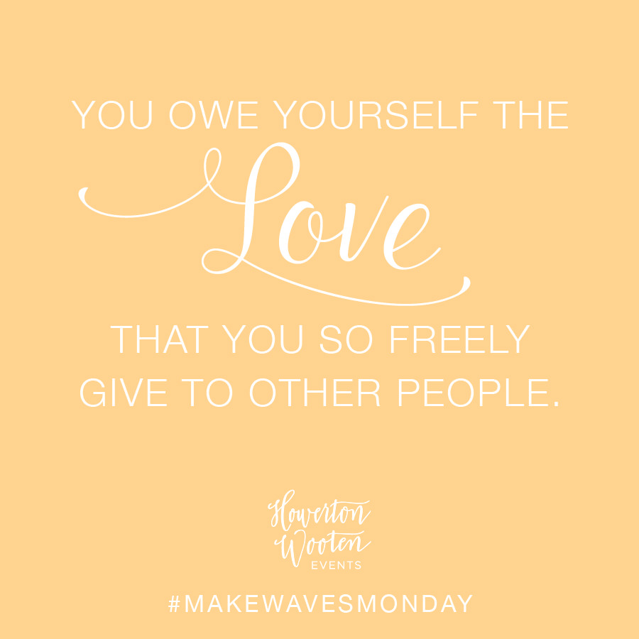 You Owe Yourself the Love that You Freely Give to Other People. Howerton+Wooten Events.