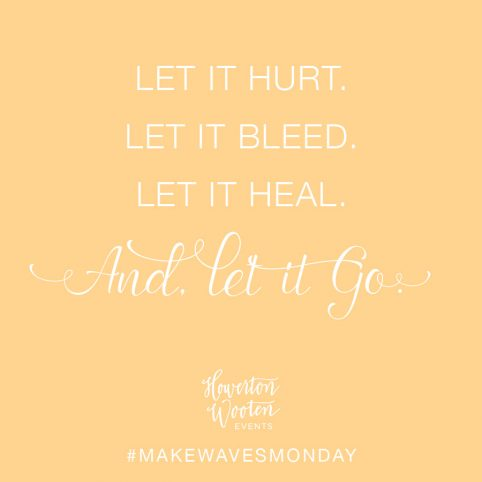 Let it Hurt. Let it Bleed. Let it Heal. And let it go. Howerton+Wooten Events.