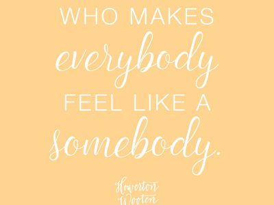 Be A Somebody Who Makes Everybody Feel Like A Somebody
