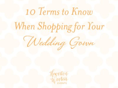10 Terms to Know When Shopping for a Wedding Gown. Howerton+Wooten Events.