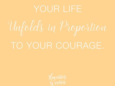 Your Life Unfolds in Proportion to your Courage. Howerton+Wooten Events.
