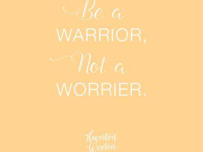 Be a Warrior. Not a Worrier. Howerton+Wooten Events.