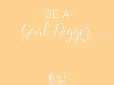 Be a Goal Digger. Howerton+Wooten Events.