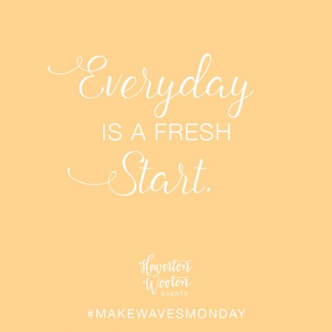 Monday Morning Thoughts. Every Day is a Fresh Start. Howerton+Wooten Events.