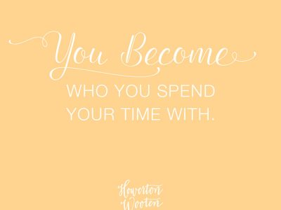 You Become Who You Spend Your Time With. Howerton+Wooten Events.
