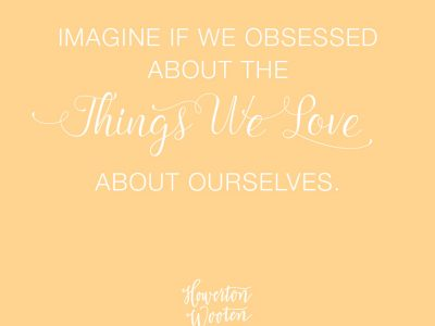 Imagine if we obsessed about the things we love about ourselves.