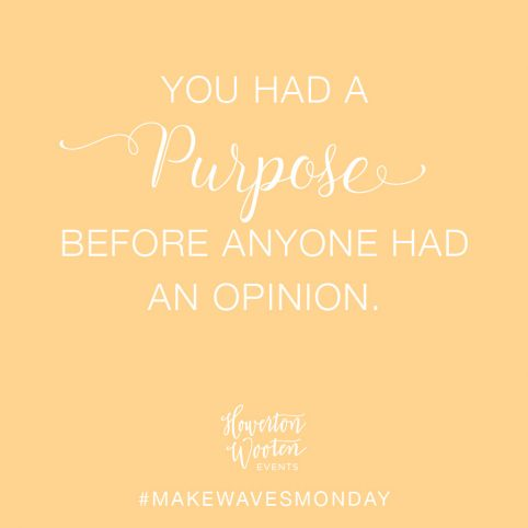 You Had a Purpose Before Anyone Had An Opinion. Howerton+Wooten Events.