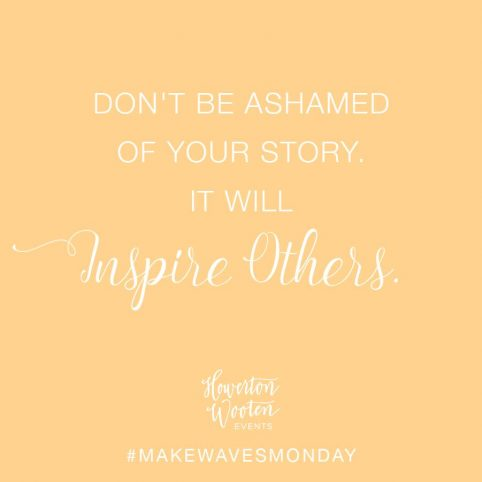 Don't Be Ashamed of Your Story. It Will Inspire Others. Howerton+Wooten Events.