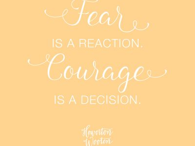 Fear is a Reaction. Courage is a Decision. Howerton+Wooten Events.