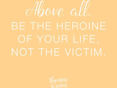 Above All, Be The Heroine of Your Life Not the Victim